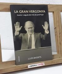 La gran vergonya. Ascens i caiguda del mite de Jordi Pujol - Lluís Bassets