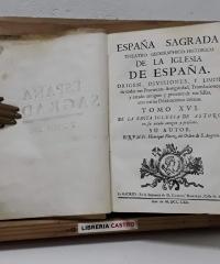 España Sagrada. Tomo XVI de la Santa Iglesia de Astorga en fu estado antiguo y prefente - Henrique Florez del Orden de S Augstin