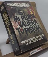 Si mi pluma valiera tu pistola. Los escritores españoles en la guerra civil - Fernando Díaz-Plaja