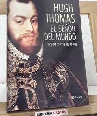 El señor del mundo. Felipe II y su imperio - Hugh Thomas